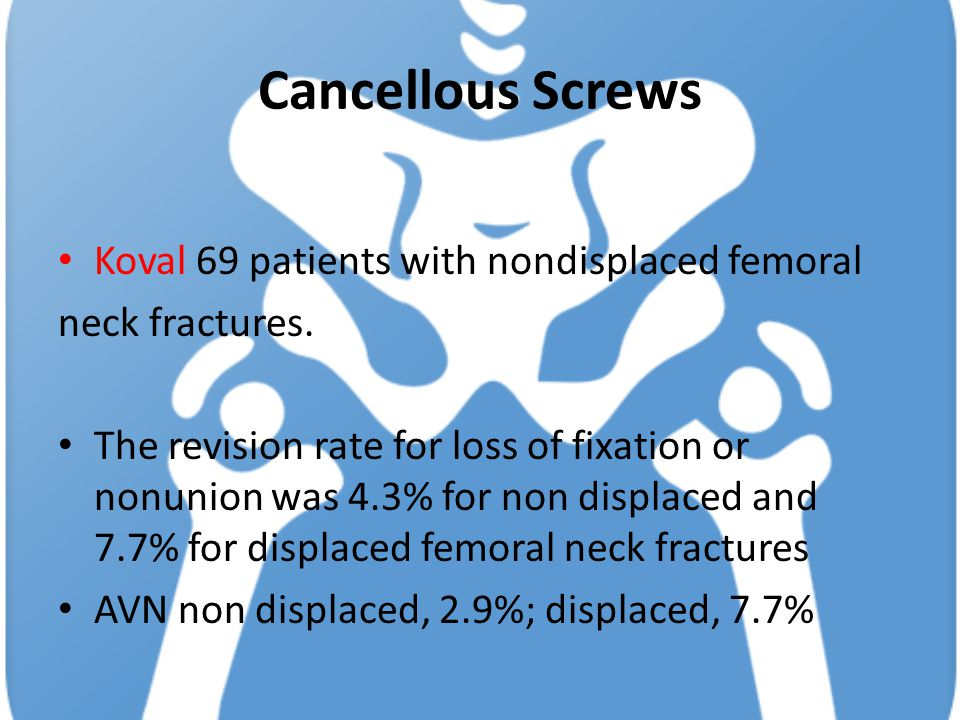 Cancellous Screws Koval 69 patients with nondisplaced femoral neck fractures. The revision rate for loss of fixation or nonunion was 4.3% for non disp