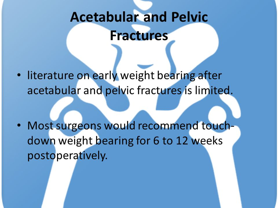 Acetabular and Pelvic Fractures literature on early weight bearing after acetabular and pelvic fractures is limited. Most surgeons would recommend tou