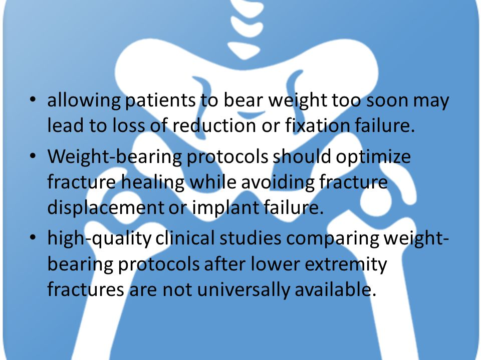 allowing patients to bear weight too soon may lead to loss of reduction or fixation failure. Weight-bearing protocols should optimize fracture healing