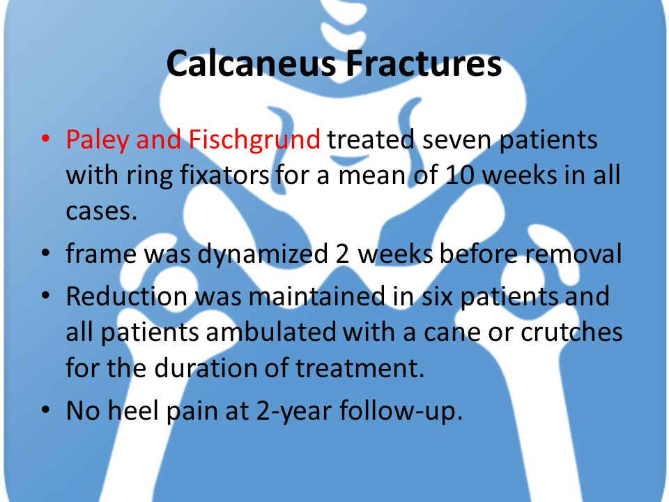 Calcaneus Fractures Paley and Fischgrund treated seven patients with ring fixators for a mean of 10 weeks in all cases. frame was dynamized 2 weeks be