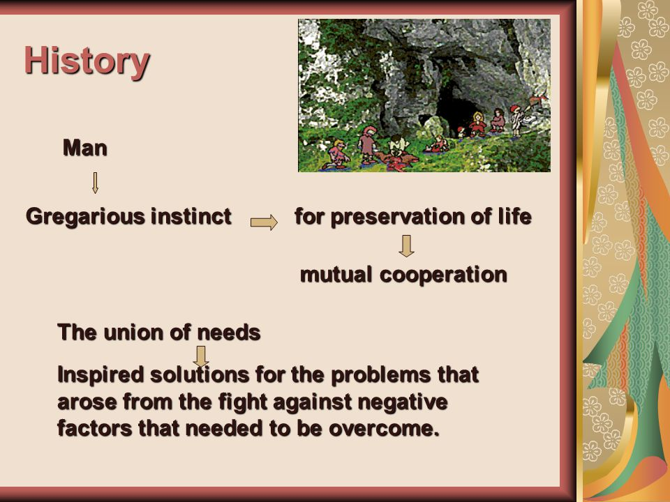 History Gregarious instinct Man for preservation of life mutual cooperation The union of needs Inspired solutions for the problems that arose from the fight against negative factors that needed to be overcome.