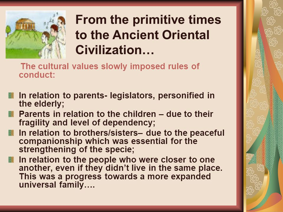 The cultural values slowly imposed rules of conduct: In relation to parents- legislators, personified in the elderly; Parents in relation to the children – due to their fragility and level of dependency; In relation to brothers/sisters– due to the peaceful companionship which was essential for the strengthening of the specie; In relation to the people who were closer to one another, even if they didn't live in the same place.