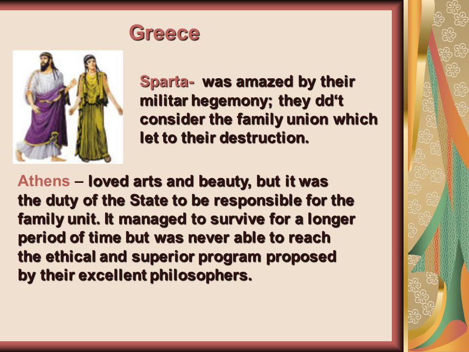 Greece Sparta- was amazed by their militar hegemony; they dd't consider the family union which let to their destruction.