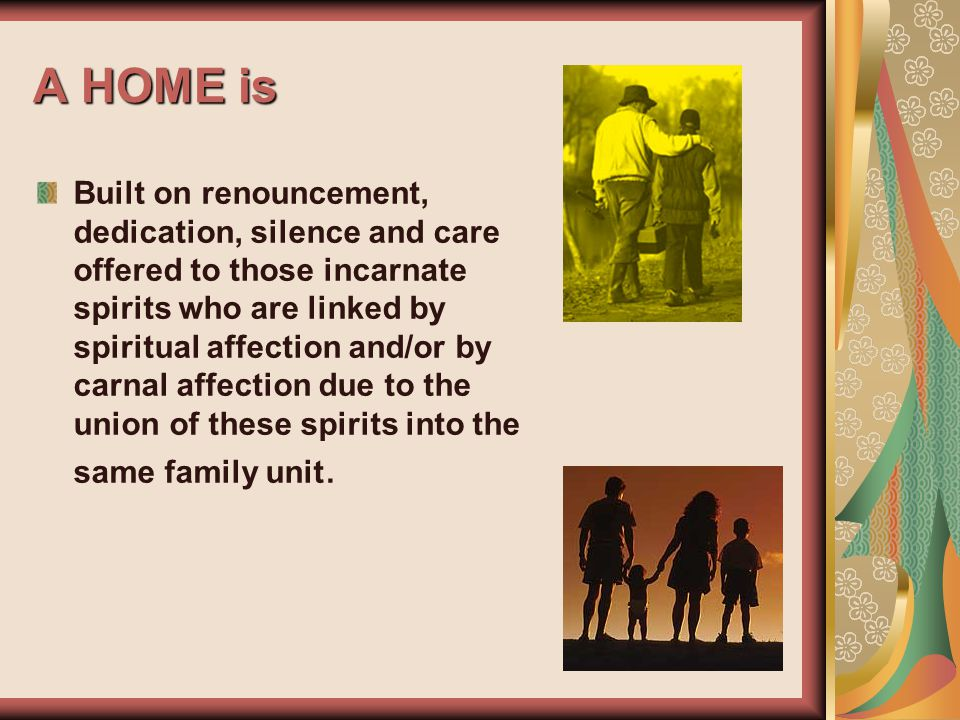 A HOME is Built on renouncement, dedication, silence and care offered to those incarnate spirits who are linked by spiritual affection and/or by carnal affection due to the union of these spirits into the same family unit.