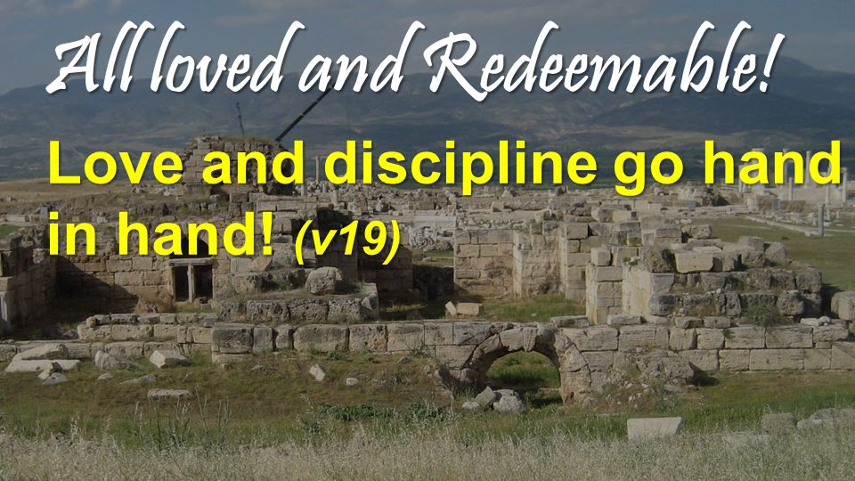All loved and Redeemable! Love and discipline go hand in hand! (v19)