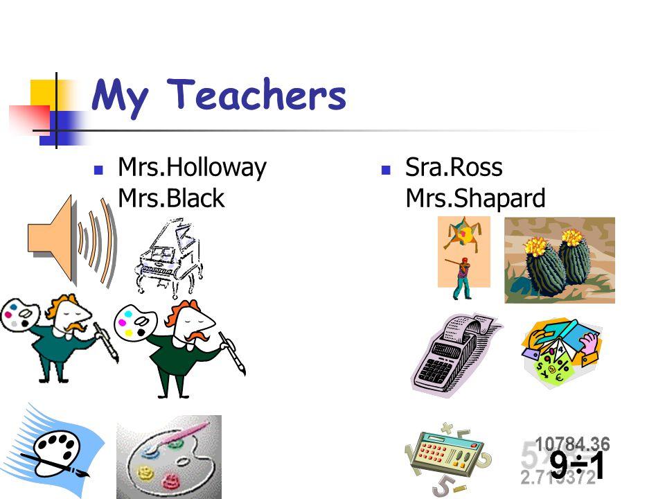 My Teachers Mrs.Holloway Mrs.Black Sra.Ross Mrs.Shapard