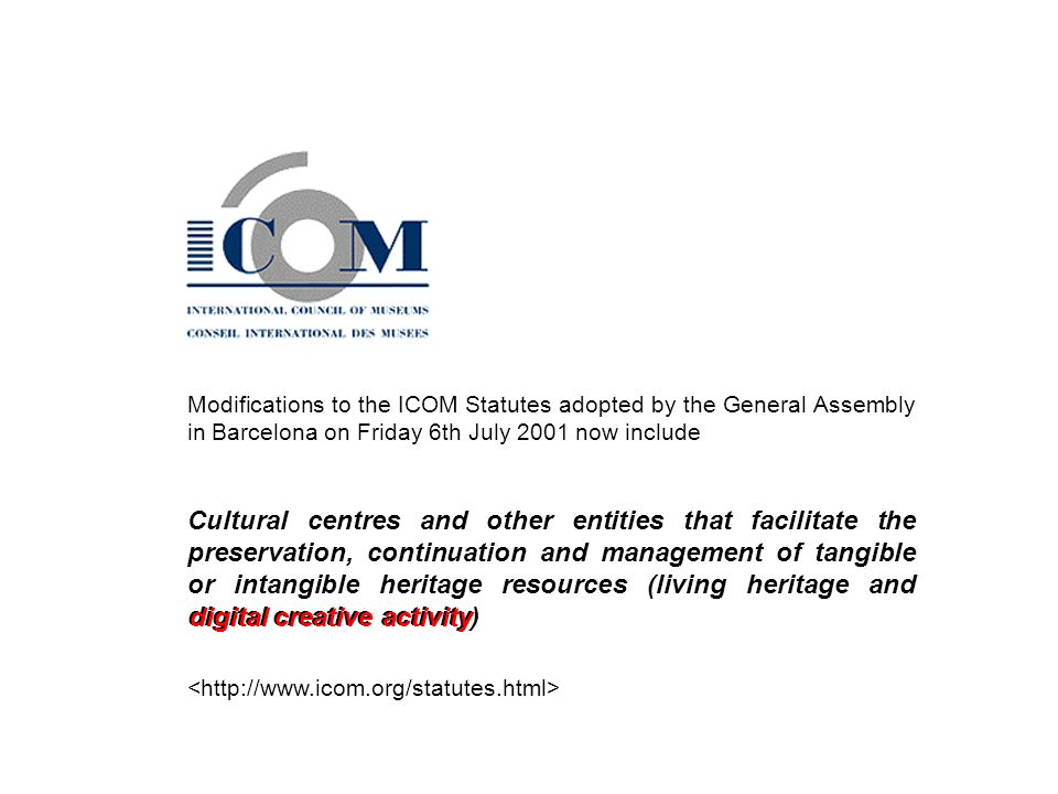 Modifications to the ICOM Statutes adopted by the General Assembly in Barcelona on Friday 6th July 2001 now include Cultural centres and other entities that facilitate the preservation, continuation and management of tangible or intangible heritage resources (living heritage and digital creative activity) digital creative activity