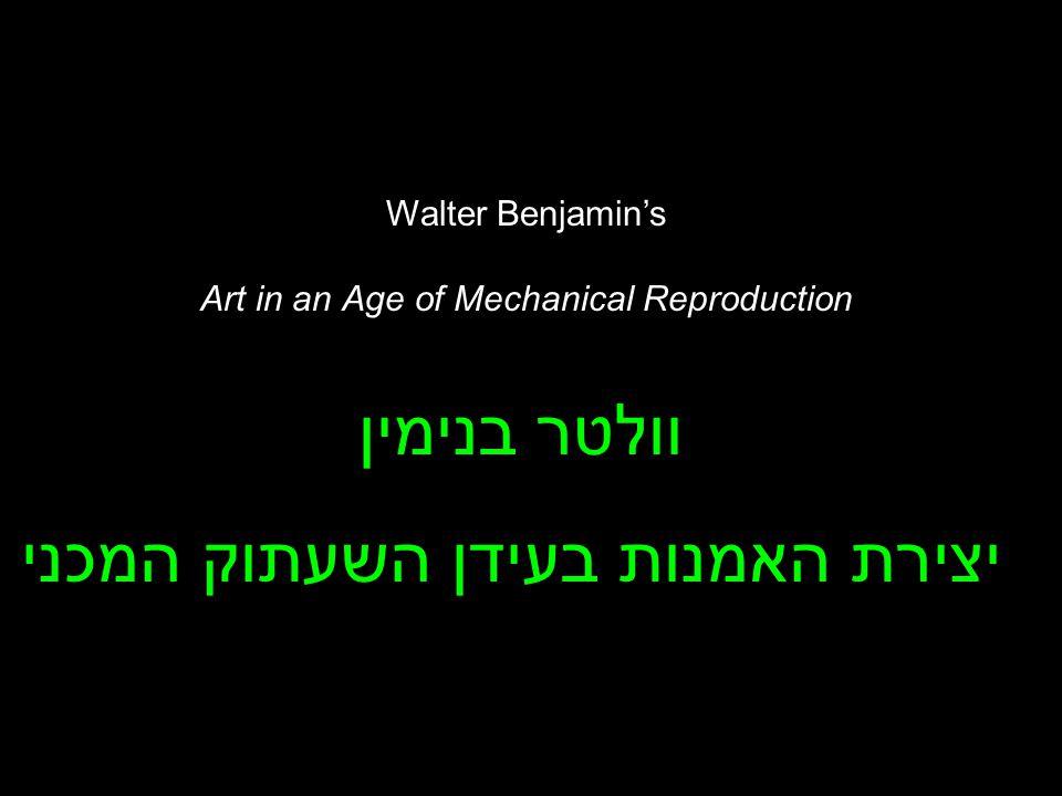 Walter Benjamin's Art in an Age of Mechanical Reproduction וולטר בנימין יצירת האמנות בעידן השעתוק המכני
