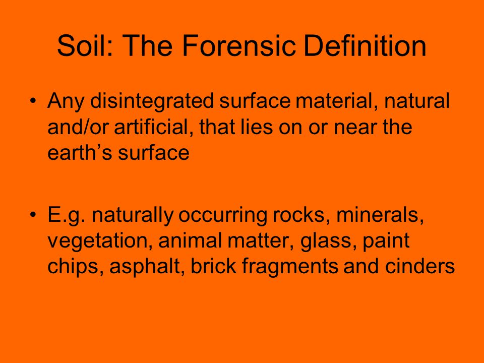 Soil: The Forensic Definition Any disintegrated surface material, natural and/or artificial, that lies on or near the earth's surface E.g.