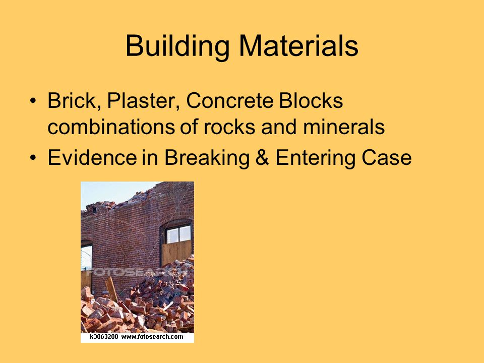 Building Materials Brick, Plaster, Concrete Blocks combinations of rocks and minerals Evidence in Breaking & Entering Case