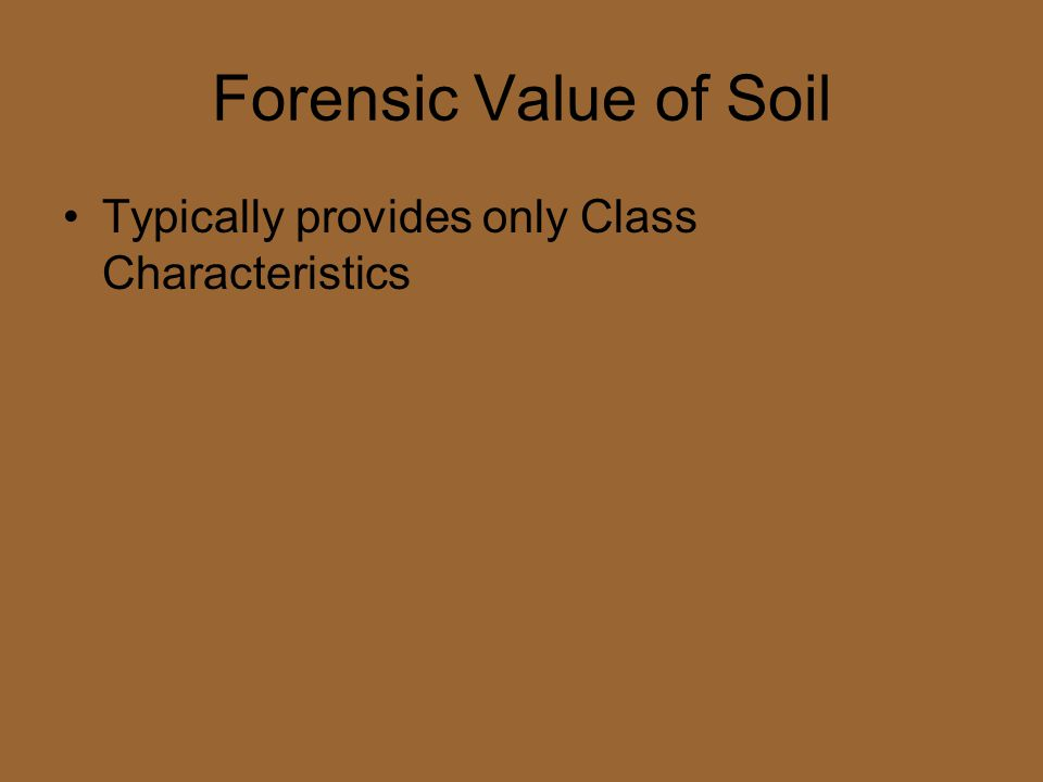 Forensic Value of Soil Typically provides only Class Characteristics