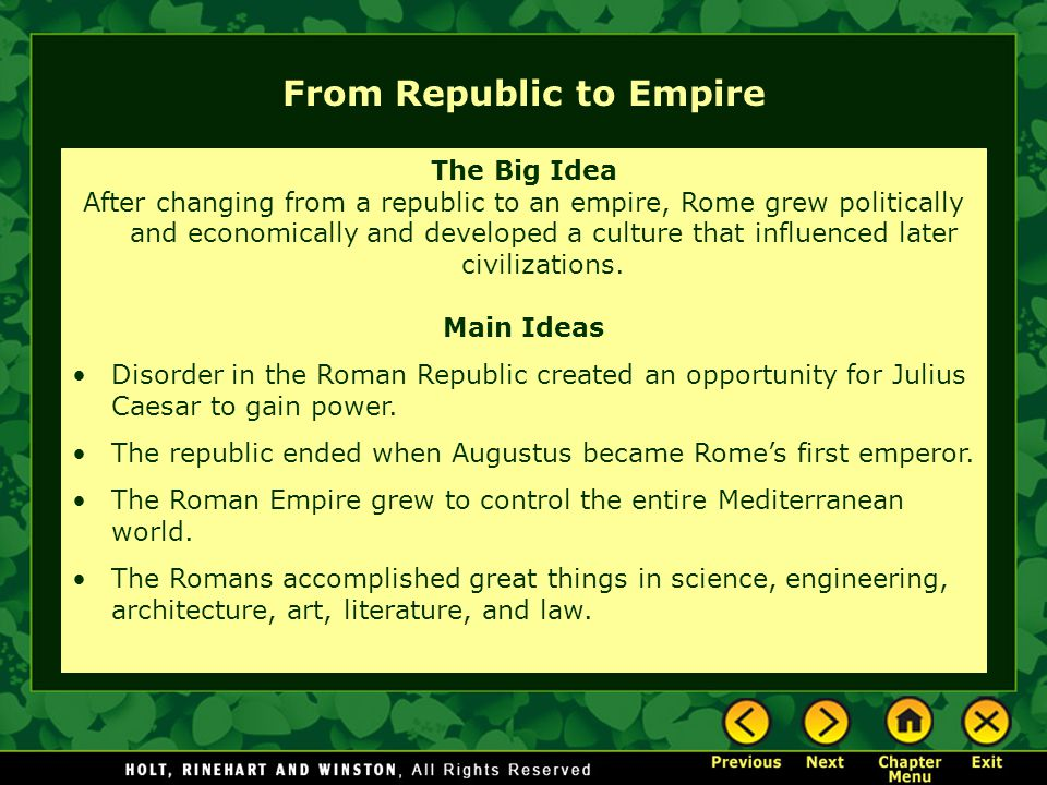 From Republic to Empire The Big Idea After changing from a republic to an empire, Rome grew politically and economically and developed a culture that influenced later civilizations.