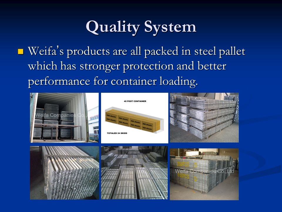 Quality System Weifa ' s products are all packed in steel pallet which has stronger protection and better performance for container loading.