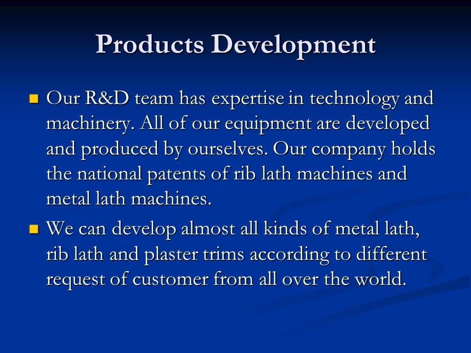 Products Development Our R&D team has expertise in technology and machinery.