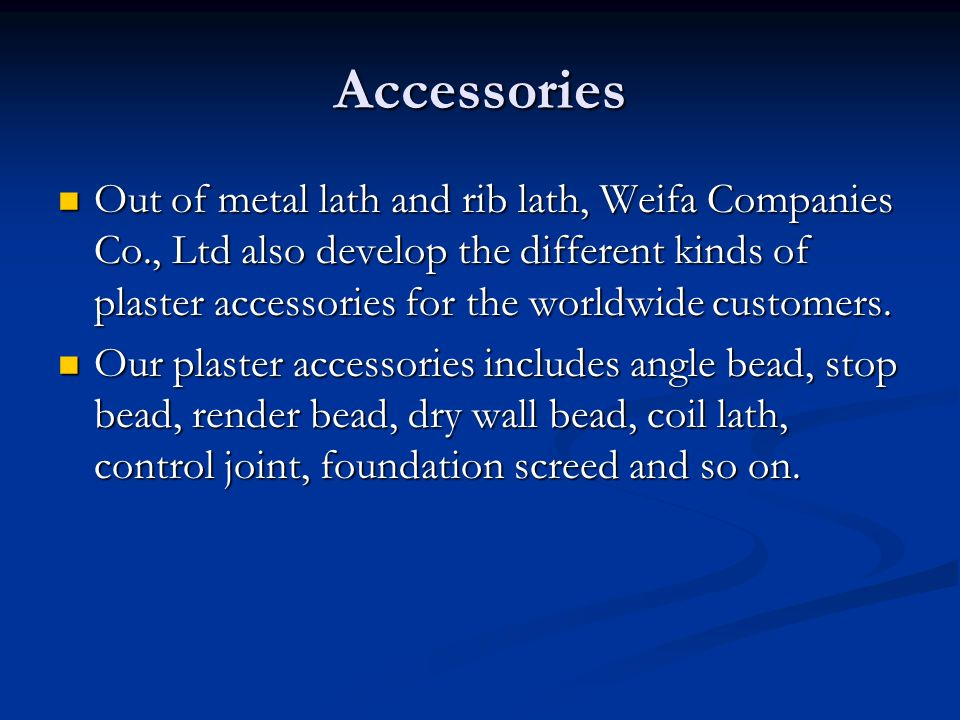 Accessories Out of metal lath and rib lath, Weifa Companies Co., Ltd also develop the different kinds of plaster accessories for the worldwide custome