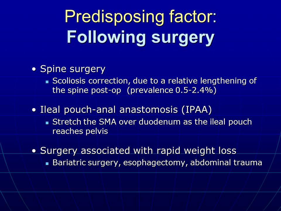 Predisposing factor: Following surgery Spine surgerySpine surgery Scoliosis correction, due to a relative lengthening of the spine post-op (prevalence 0.5-2.4%) Scoliosis correction, due to a relative lengthening of the spine post-op (prevalence 0.5-2.4%) Ileal pouch-anal anastomosis (IPAA)Ileal pouch-anal anastomosis (IPAA) Stretch the SMA over duodenum as the ileal pouch reaches pelvis Stretch the SMA over duodenum as the ileal pouch reaches pelvis Surgery associated with rapid weight lossSurgery associated with rapid weight loss Bariatric surgery, esophagectomy, abdominal trauma Bariatric surgery, esophagectomy, abdominal trauma