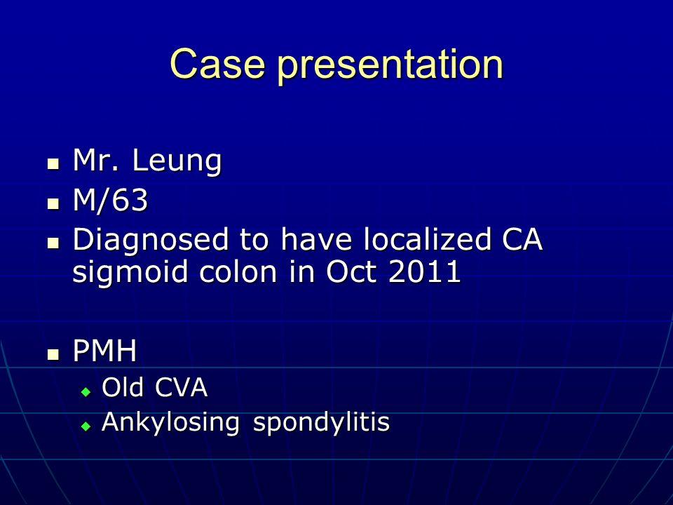 Case presentation Mr. Leung Mr. Leung M/63 M/63 Diagnosed to have localized CA sigmoid colon in Oct 2011 Diagnosed to have localized CA sigmoid colon