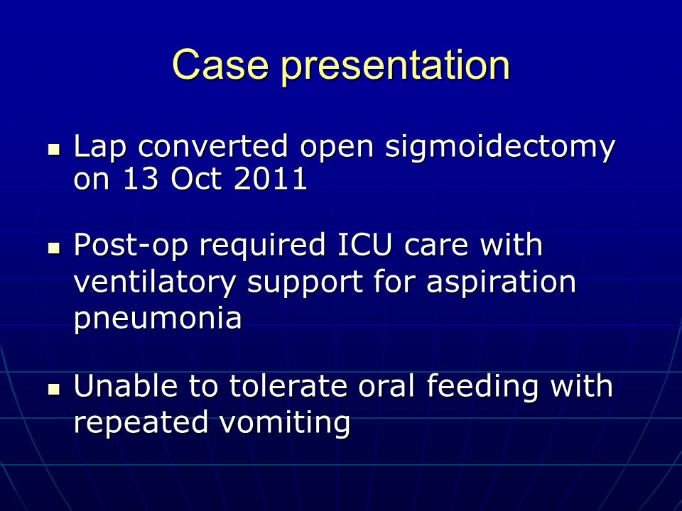 Case presentation Lap converted open sigmoidectomy on 13 Oct 2011 Lap converted open sigmoidectomy on 13 Oct 2011 Post-op required ICU care with ventilatory support for aspiration pneumonia Post-op required ICU care with ventilatory support for aspiration pneumonia Unable to tolerate oral feeding with repeated vomiting Unable to tolerate oral feeding with repeated vomiting