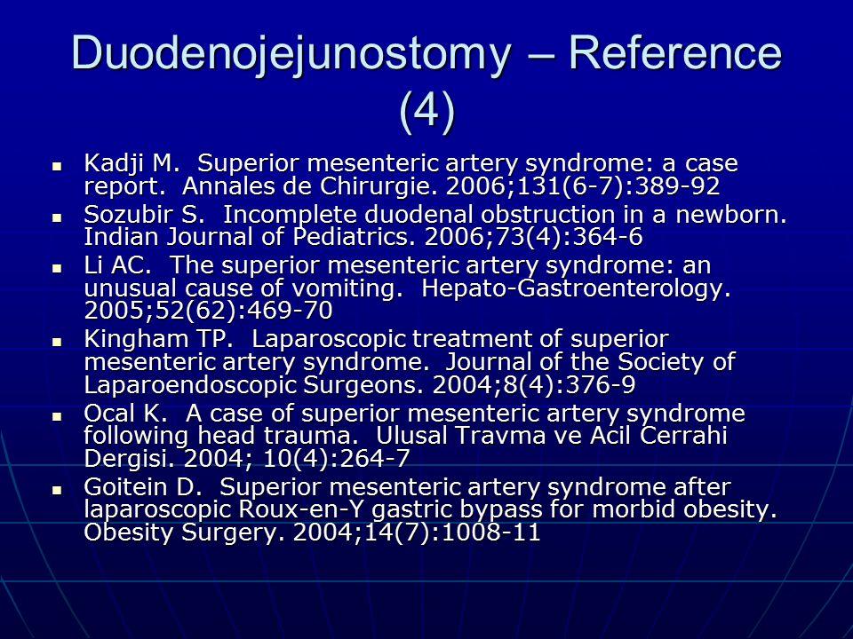 Duodenojejunostomy – Reference (4) Kadji M. Superior mesenteric artery syndrome: a case report. Annales de Chirurgie. 2006;131(6-7):389-92 Kadji M. Su