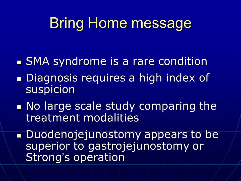 Bring Home message SMA syndrome is a rare condition SMA syndrome is a rare condition Diagnosis requires a high index of suspicion Diagnosis requires a high index of suspicion No large scale study comparing the treatment modalities No large scale study comparing the treatment modalities Duodenojejunostomy appears to be superior to gastrojejunostomy or Strong ' s operation Duodenojejunostomy appears to be superior to gastrojejunostomy or Strong ' s operation