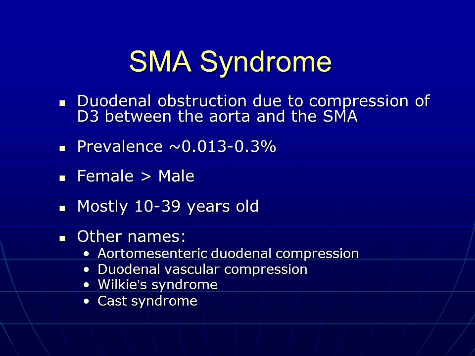 SMA Syndrome Duodenal obstruction due to compression of D3 between the aorta and the SMA Duodenal obstruction due to compression of D3 between the aorta and the SMA Prevalence ~0.013-0.3% Prevalence ~0.013-0.3% Female > Male Female > Male Mostly 10-39 years old Mostly 10-39 years old Other names: Other names: Aortomesenteric duodenal compressionAortomesenteric duodenal compression Duodenal vascular compressionDuodenal vascular compression Wilkie ' s syndromeWilkie ' s syndrome Cast syndromeCast syndrome