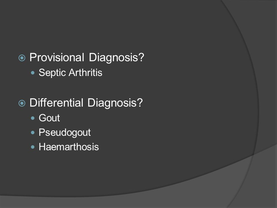  Provisional Diagnosis? Septic Arthritis  Differential Diagnosis? Gout Pseudogout Haemarthosis
