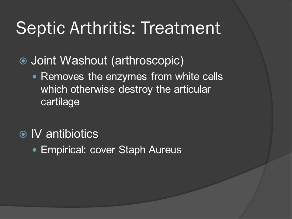 Septic Arthritis: Treatment  Joint Washout (arthroscopic) Removes the enzymes from white cells which otherwise destroy the articular cartilage  IV a
