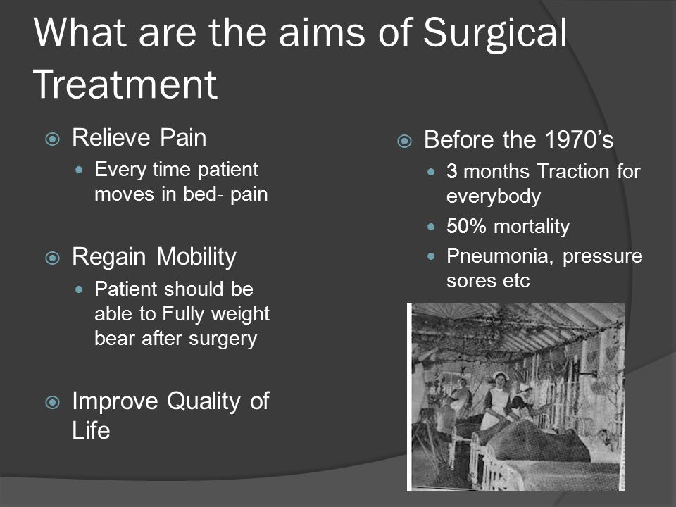 What are the aims of Surgical Treatment  Relieve Pain Every time patient moves in bed- pain  Regain Mobility Patient should be able to Fully weight