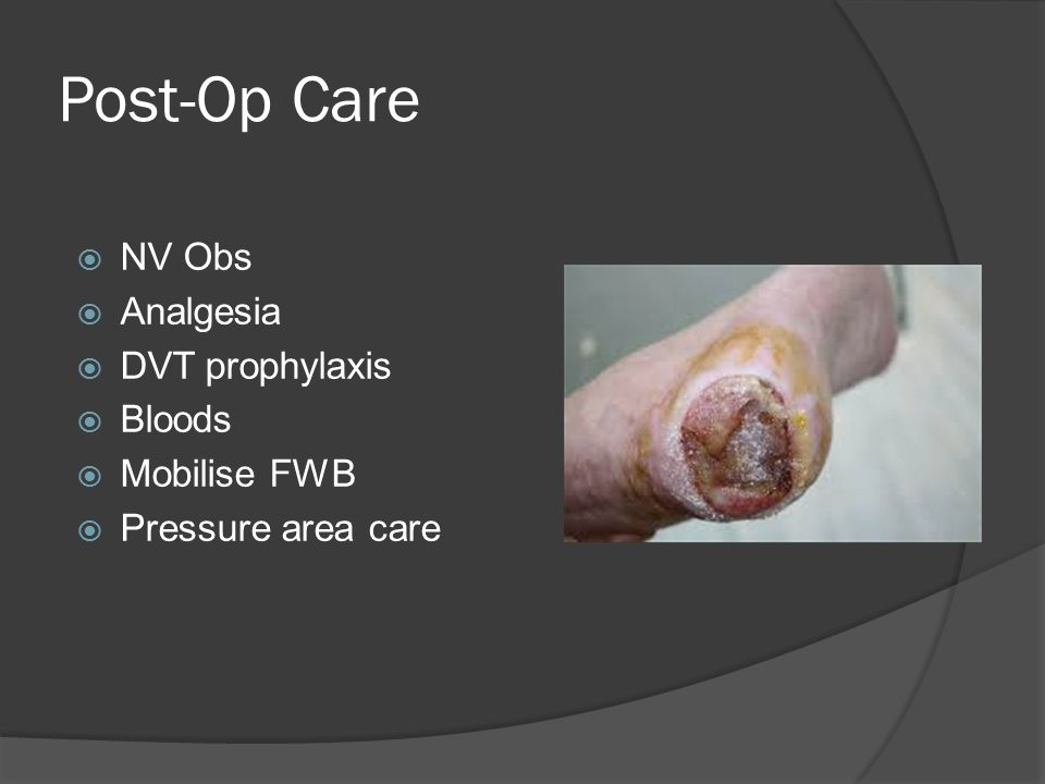 Post-Op Care  NV Obs  Analgesia  DVT prophylaxis  Bloods  Mobilise FWB  Pressure area care