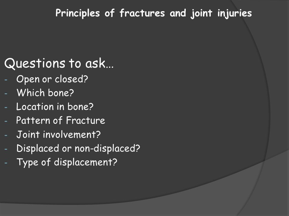 Principles of fractures and joint injuries Questions to ask… - Open or closed? - Which bone? - Location in bone? - Pattern of Fracture - Joint involve