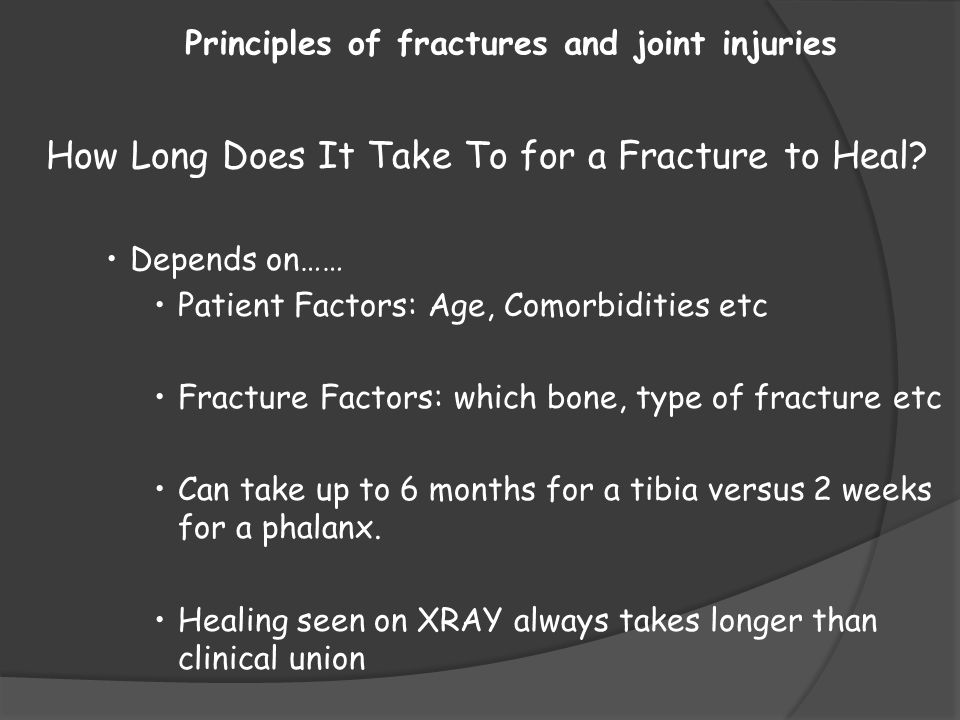 Principles of fractures and joint injuries How Long Does It Take To for a Fracture to Heal? Depends on…… Patient Factors: Age, Comorbidities etc Fract