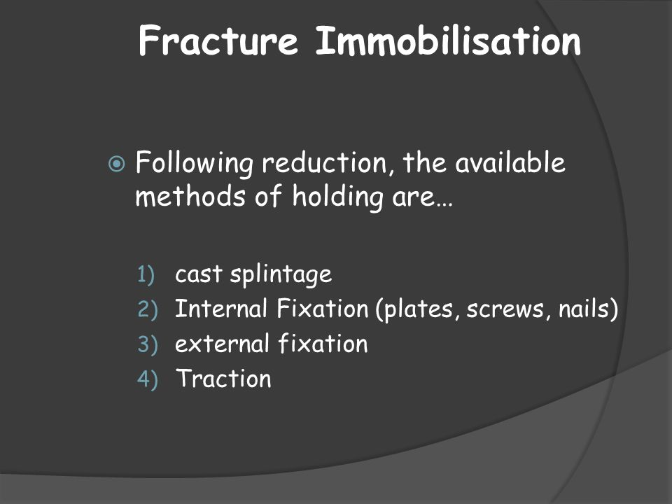 Fracture Immobilisation  Following reduction, the available methods of holding are… 1) cast splintage 2) Internal Fixation (plates, screws, nails) 3)