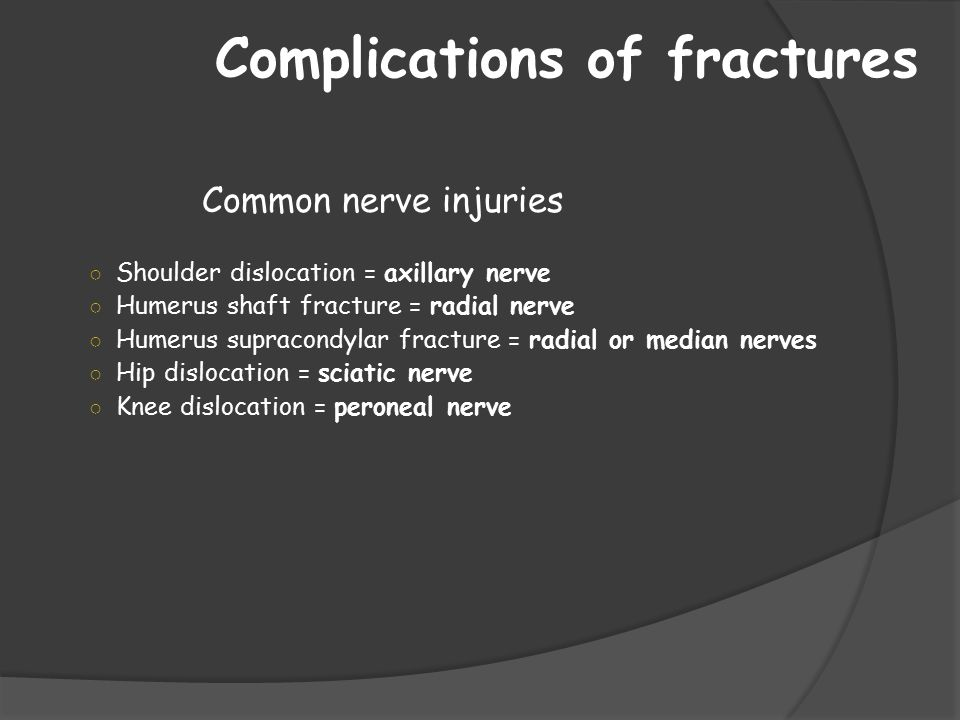 Complications of fractures Common nerve injuries ○ Shoulder dislocation = axillary nerve ○ Humerus shaft fracture = radial nerve ○ Humerus supracondyl