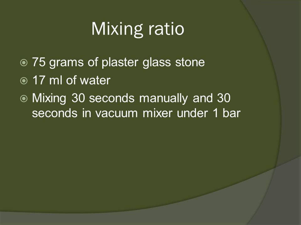 Mixing ratio  75 grams of plaster glass stone  17 ml of water  Mixing 30 seconds manually and 30 seconds in vacuum mixer under 1 bar