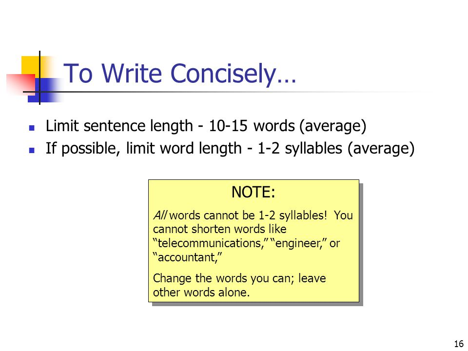 16 To Write Concisely… Limit sentence length - 10-15 words (average) If possible, limit word length - 1-2 syllables (average) NOTE: All words cannot b