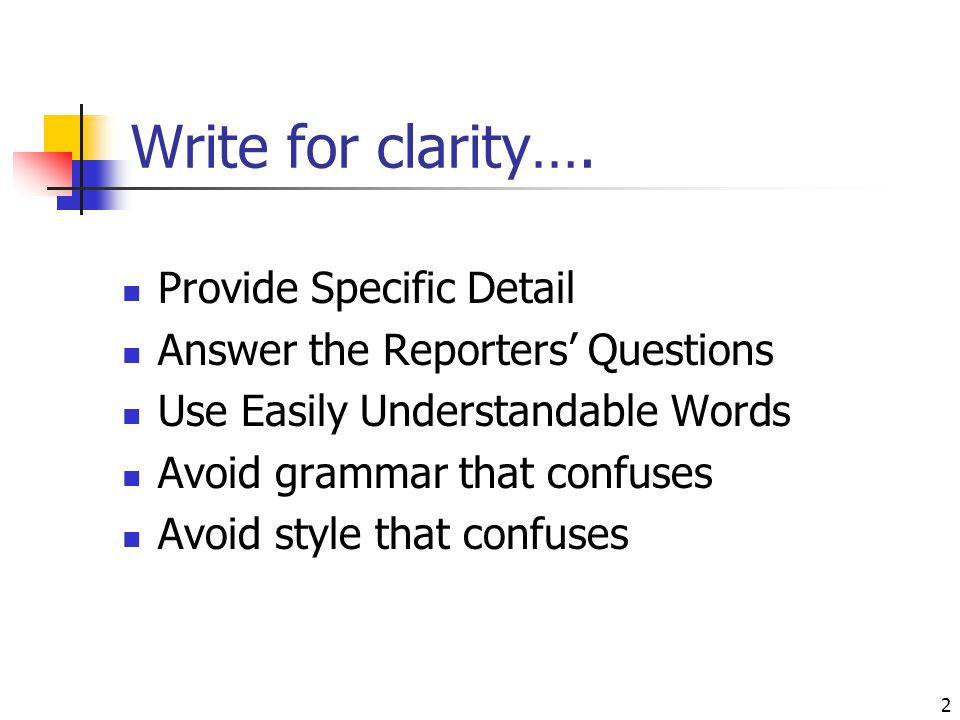 2 Write for clarity…. Provide Specific Detail Answer the Reporters' Questions Use Easily Understandable Words Avoid grammar that confuses Avoid style
