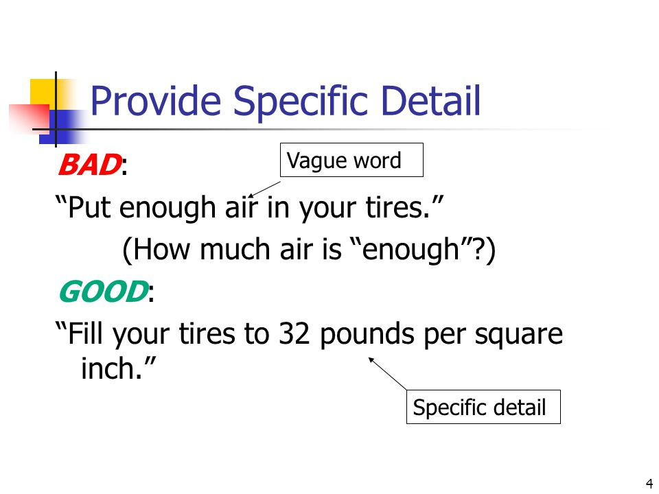 """4 Provide Specific Detail BAD: """"Put enough air in your tires."""" (How much air is """"enough""""?) GOOD: """"Fill your tires to 32 pounds per square inch."""" Speci"""
