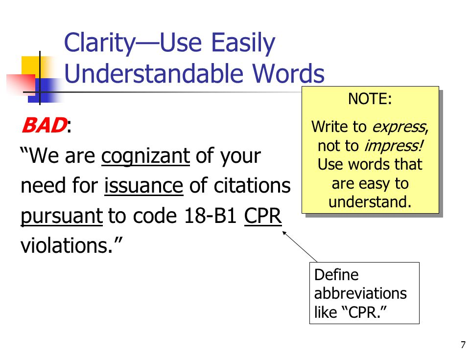 """7 Clarity—Use Easily Understandable Words BAD: """"We are cognizant of your need for issuance of citations pursuant to code 18-B1 CPR violations."""" NOTE:"""