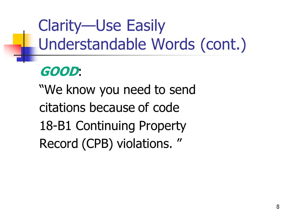 """8 Clarity—Use Easily Understandable Words (cont.) GOOD: """"We know you need to send citations because of code 18-B1 Continuing Property Record (CPB) vio"""