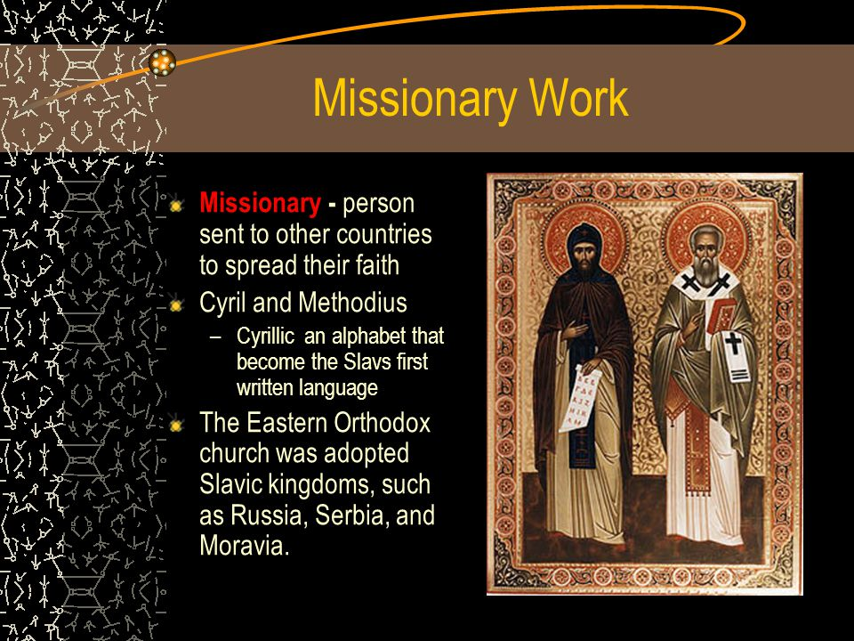 Missionary Work Missionary - person sent to other countries to spread their faith Cyril and Methodius –C–Cyrillic an alphabet that become the Slavs first written language The Eastern Orthodox church was adopted Slavic kingdoms, such as Russia, Serbia, and Moravia.