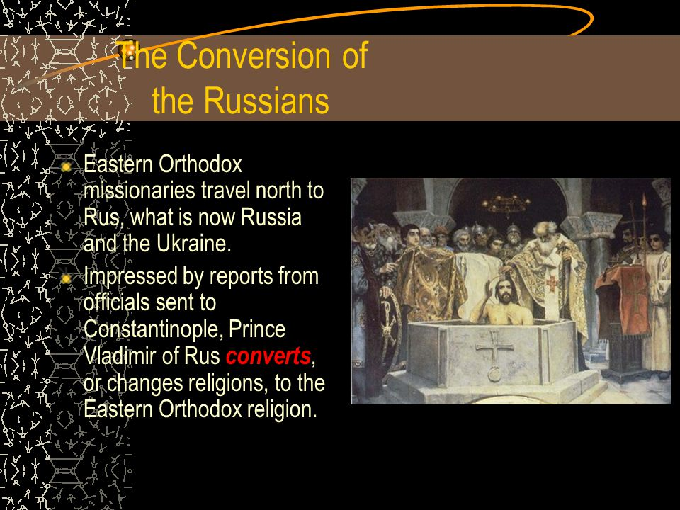 The Conversion of the Russians Eastern Orthodox missionaries travel north to Rus, what is now Russia and the Ukraine.