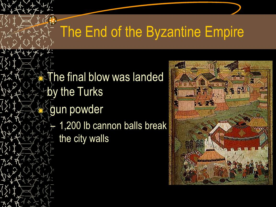 The End of the Byzantine Empire The final blow was landed by the Turks gun powder –1,200 lb cannon balls break the city walls