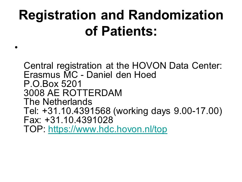 Registration and Randomization of Patients: Central registration at the HOVON Data Center: Erasmus MC - Daniel den Hoed P.O.Box 5201 3008 AE ROTTERDAM The Netherlands Tel: +31.10.4391568 (working days 9.00-17.00) Fax: +31.10.4391028 TOP: https://www.hdc.hovon.nl/tophttps://www.hdc.hovon.nl/top