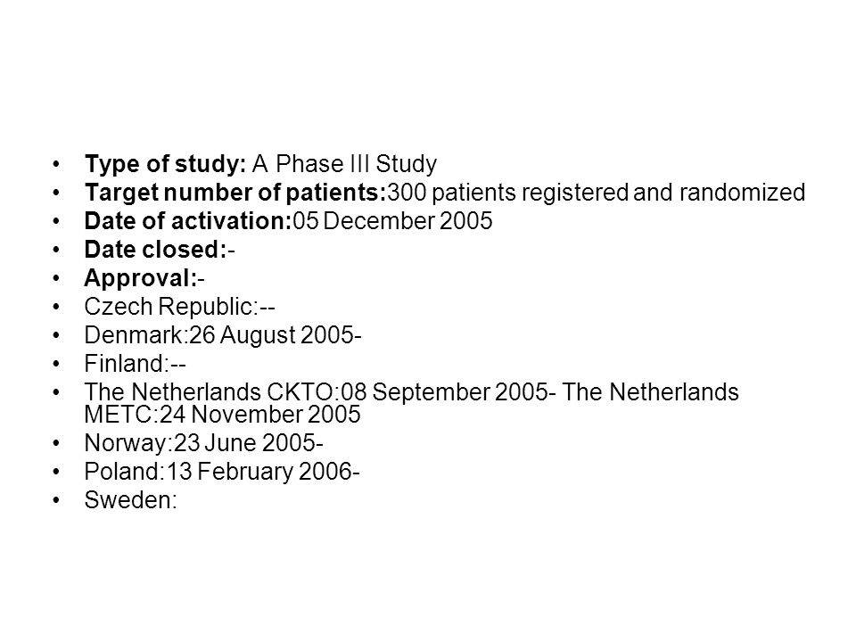 Type of study: A Phase III Study Target number of patients:300 patients registered and randomized Date of activation:05 December 2005 Date closed:- Approval:- Czech Republic:-- Denmark:26 August 2005- Finland:-- The Netherlands CKTO:08 September 2005- The Netherlands METC:24 November 2005 Norway:23 June 2005- Poland:13 February 2006- Sweden: