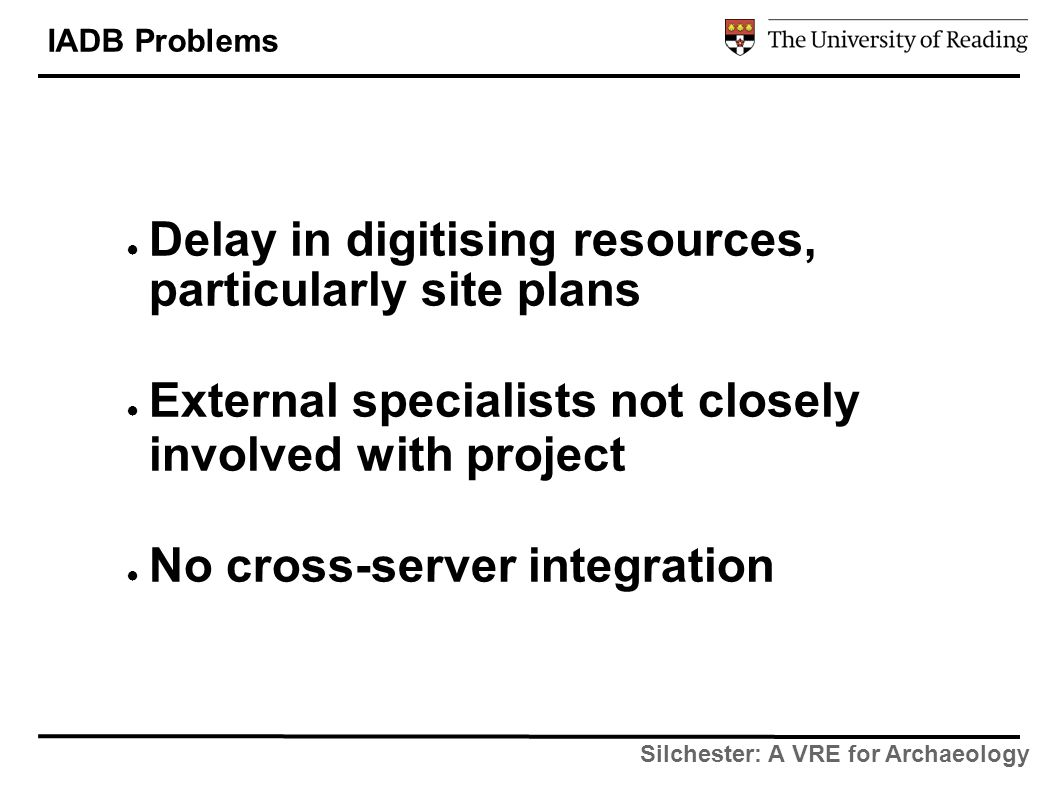 Silchester: A VRE for Archaeology IADB Problems ● Delay in digitising resources, particularly site plans ● External specialists not closely involved w