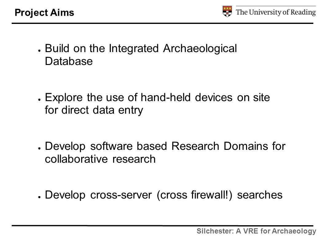 Silchester: A VRE for Archaeology ● Build on the Integrated Archaeological Database ● Explore the use of hand-held devices on site for direct data entry ● Develop software based Research Domains for collaborative research ● Develop cross-server (cross firewall!) searches Project Aims