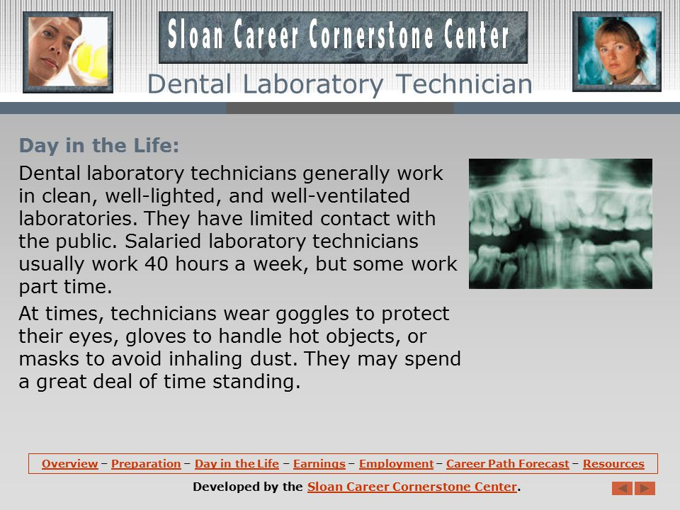 Day in the Life: Dental laboratory technicians generally work in clean, well-lighted, and well-ventilated laboratories.
