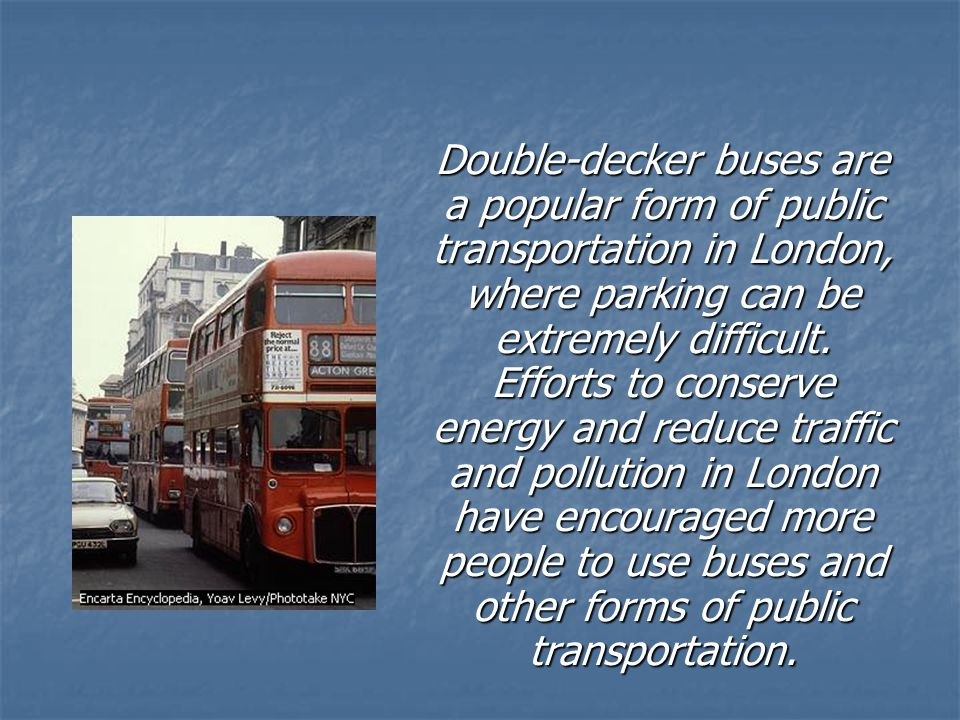 Double-decker buses are a popular form of public transportation in London, where parking can be extremely difficult. Efforts to conserve energy and re