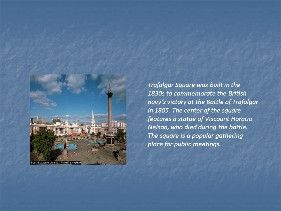 Trafalgar Square was built in the 1830s to commemorate the British navy's victory at the Battle of Trafalgar in 1805.