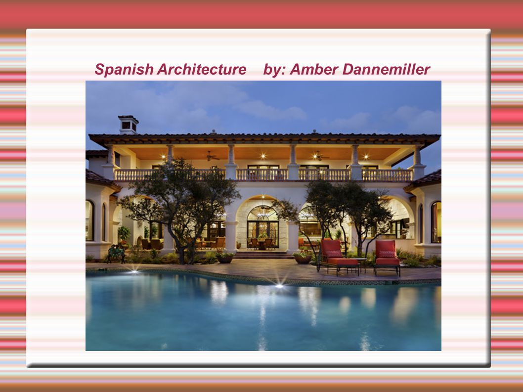 Spanish Architecture  Were most enjoyed in the 20 th Century, Particularly between 1915 and 1931 in California and Florida.